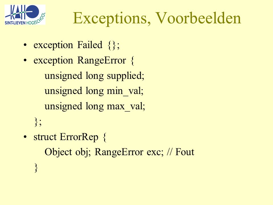 Exceptions, Voorbeelden exception Failed {}; exception RangeError { unsigned long supplied; unsigned long min_val; unsigned long max_val; }; struct ErrorRep { Object obj; RangeError exc; // Fout }
