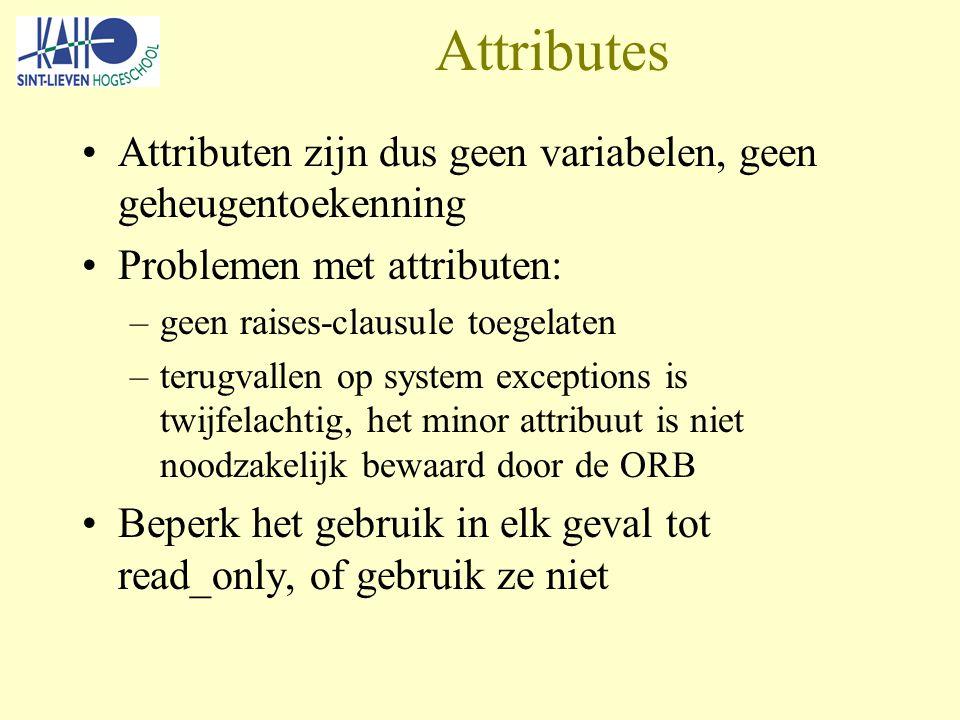 Attributes Attributen zijn dus geen variabelen, geen geheugentoekenning Problemen met attributen: –geen raises-clausule toegelaten –terugvallen op system exceptions is twijfelachtig, het minor attribuut is niet noodzakelijk bewaard door de ORB Beperk het gebruik in elk geval tot read_only, of gebruik ze niet