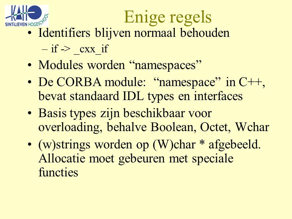 Enige regels Identifiers blijven normaal behouden –if -> _cxx_if Modules worden namespaces De CORBA module: namespace in C++, bevat standaard IDL types en interfaces Basis types zijn beschikbaar voor overloading, behalve Boolean, Octet, Wchar (w)strings worden op (W)char * afgebeeld.