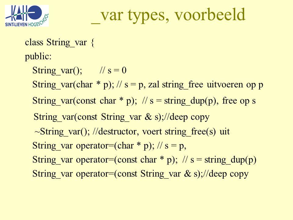 _var types, voorbeeld class String_var { public: String_var(); // s = 0 String_var(char * p); // s = p, zal string_free uitvoeren op p String_var(const char * p); // s = string_dup(p), free op s String_var(const String_var & s);//deep copy ~String_var(); //destructor, voert string_free(s) uit String_var operator=(char * p); // s = p, String_var operator=(const char * p); // s = string_dup(p) String_var operator=(const String_var & s);//deep copy