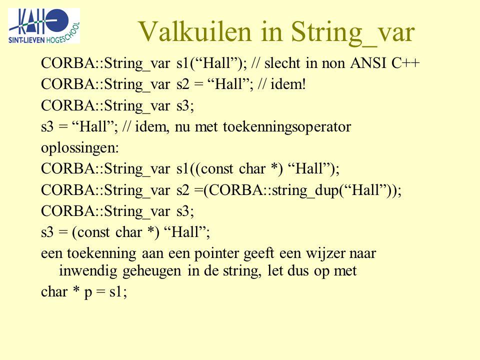 Valkuilen in String_var CORBA::String_var s1( Hall ); // slecht in non ANSI C++ CORBA::String_var s2 = Hall ; // idem.