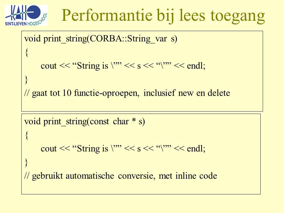 Performantie bij lees toegang void print_string(CORBA::String_var s) { cout << String is \ << s << \ << endl; } // gaat tot 10 functie-oproepen, inclusief new en delete void print_string(const char * s) { cout << String is \ << s << \ << endl; } // gebruikt automatische conversie, met inline code