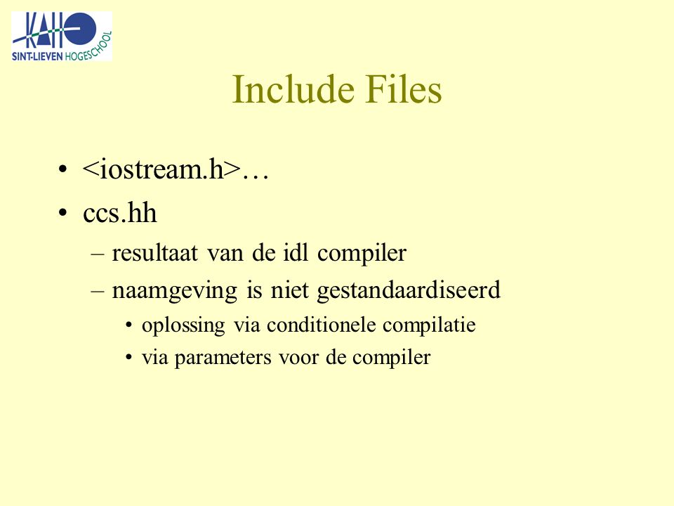Include Files … ccs.hh –resultaat van de idl compiler –naamgeving is niet gestandaardiseerd oplossing via conditionele compilatie via parameters voor de compiler
