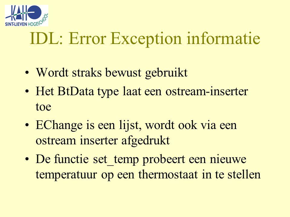 IDL: Error Exception informatie Wordt straks bewust gebruikt Het BtData type laat een ostream-inserter toe EChange is een lijst, wordt ook via een ostream inserter afgedrukt De functie set_temp probeert een nieuwe temperatuur op een thermostaat in te stellen