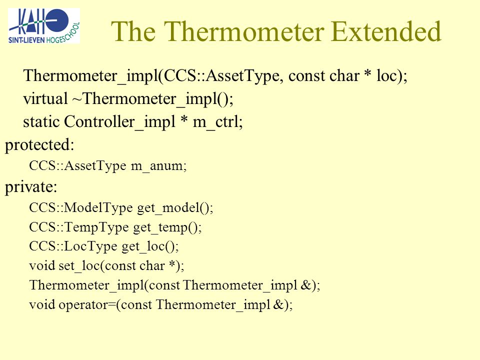 The Thermometer Extended Thermometer_impl(CCS::AssetType, const char * loc); virtual ~Thermometer_impl(); static Controller_impl * m_ctrl; protected: CCS::AssetType m_anum; private: CCS::ModelType get_model(); CCS::TempType get_temp(); CCS::LocType get_loc(); void set_loc(const char *); Thermometer_impl(const Thermometer_impl &); void operator=(const Thermometer_impl &);