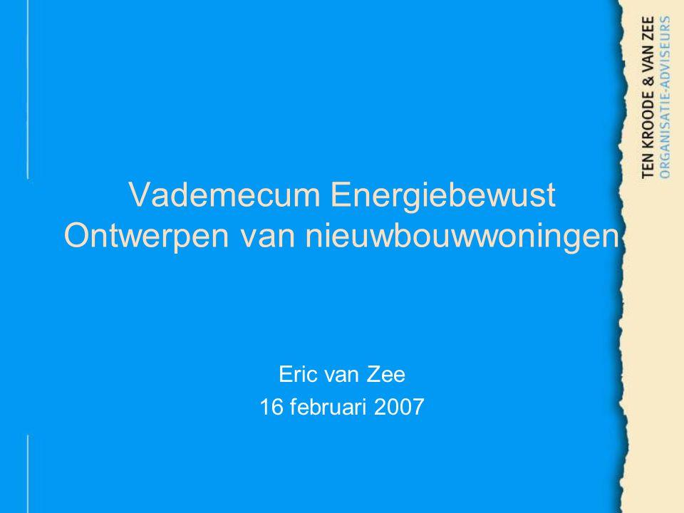 Vademecum Energiebewust Ontwerpen van nieuwbouwwoningen Eric van Zee 16 februari 2007