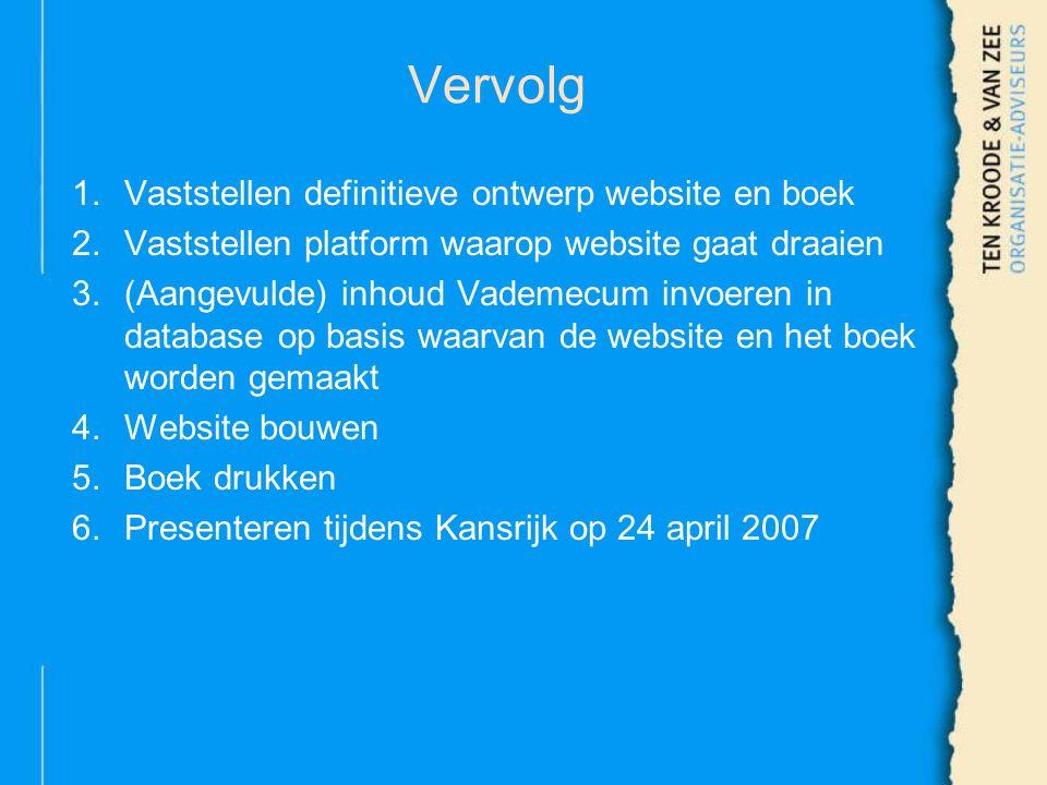 Vervolg 1.Vaststellen definitieve ontwerp website en boek 2.Vaststellen platform waarop website gaat draaien 3.(Aangevulde) inhoud Vademecum invoeren in database op basis waarvan de website en het boek worden gemaakt 4.Website bouwen 5.Boek drukken 6.Presenteren tijdens Kansrijk op 24 april 2007