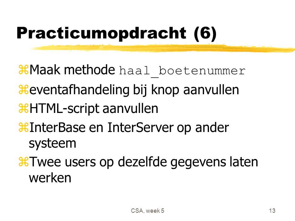 CSA, week 513 Practicumopdracht (6)  Maak methode haal_boetenummer zeventafhandeling bij knop aanvullen zHTML-script aanvullen zInterBase en InterServer op ander systeem zTwee users op dezelfde gegevens laten werken