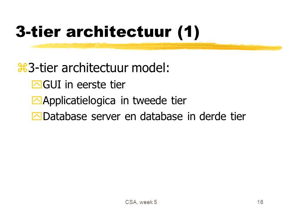 CSA, week 516 3-tier architectuur (1) z3-tier architectuur model: yGUI in eerste tier yApplicatielogica in tweede tier yDatabase server en database in derde tier