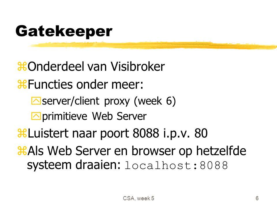 CSA, week 56 Gatekeeper zOnderdeel van Visibroker zFuncties onder meer: yserver/client proxy (week 6) yprimitieve Web Server zLuistert naar poort 8088 i.p.v.