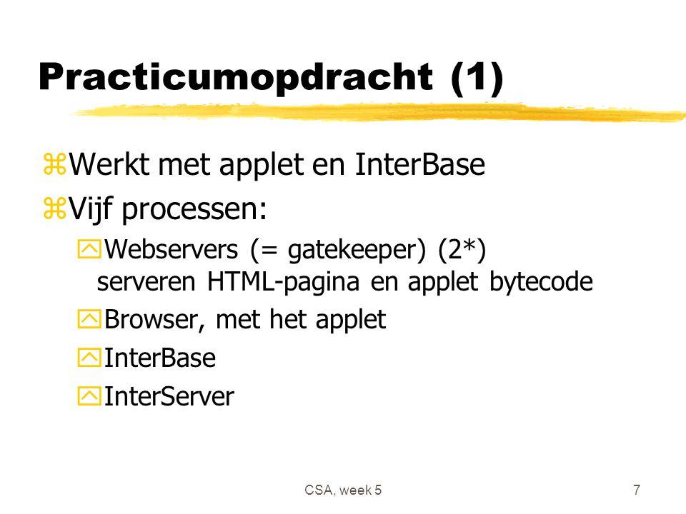 CSA, week 57 Practicumopdracht (1) zWerkt met applet en InterBase zVijf processen: yWebservers (= gatekeeper) (2*) serveren HTML-pagina en applet bytecode yBrowser, met het applet yInterBase yInterServer