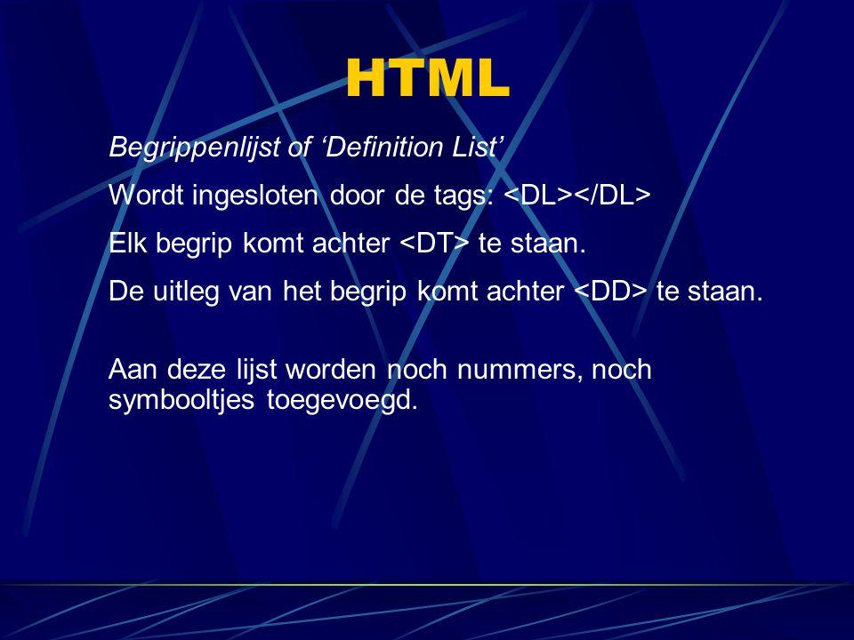 HTML Begrippenlijst of 'Definition List' Wordt ingesloten door de tags: Elk begrip komt achter te staan. De uitleg van het begrip komt achter te staan