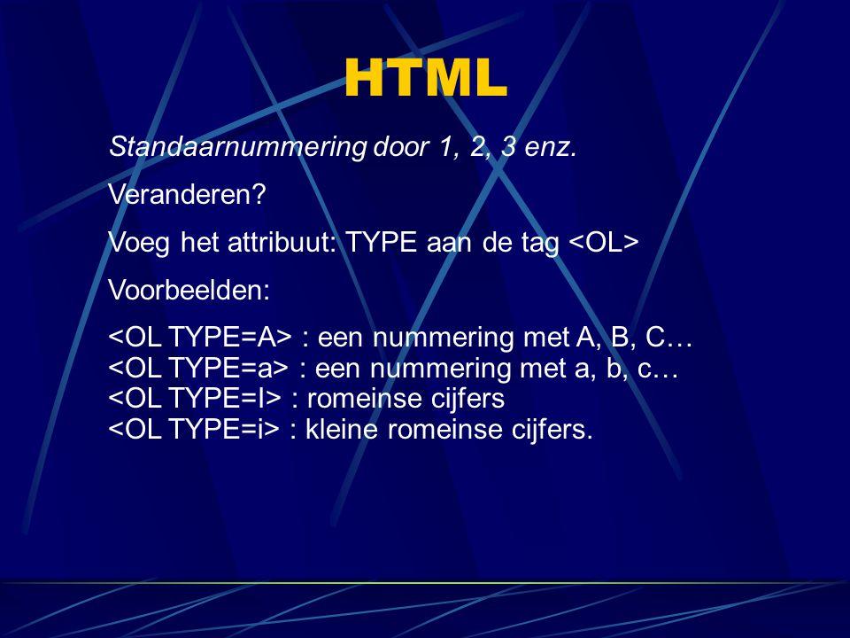 HTML Standaarnummering door 1, 2, 3 enz. Veranderen? Voeg het attribuut: TYPE aan de tag Voorbeelden: : een nummering met A, B, C… : een nummering met