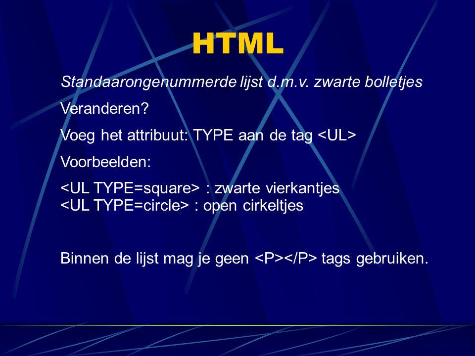 HTML Standaarongenummerde lijst d.m.v. zwarte bolletjes Veranderen? Voeg het attribuut: TYPE aan de tag Voorbeelden: : zwarte vierkantjes : open cirke