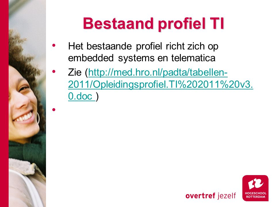 Bestaand profiel TI Het bestaande profiel richt zich op embedded systems en telematica Zie (http://med.hro.nl/padta/tabellen- 2011/Opleidingsprofiel.TI%202011%20v3.