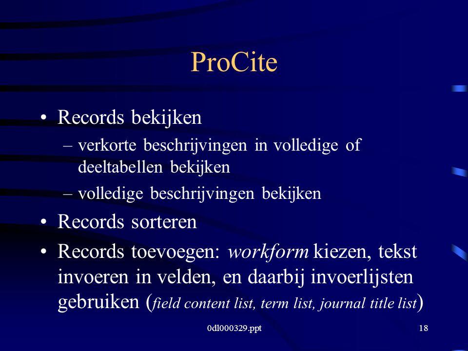 0dl000329.ppt18 ProCite Records bekijken –verkorte beschrijvingen in volledige of deeltabellen bekijken –volledige beschrijvingen bekijken Records sorteren Records toevoegen: workform kiezen, tekst invoeren in velden, en daarbij invoerlijsten gebruiken ( field content list, term list, journal title list )