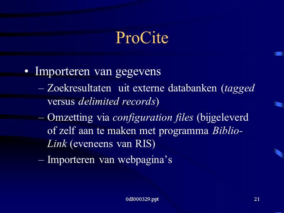 0dl000329.ppt21 ProCite Importeren van gegevens –Zoekresultaten uit externe databanken (tagged versus delimited records) –Omzetting via configuration files (bijgeleverd of zelf aan te maken met programma Biblio- Link (eveneens van RIS) –Importeren van webpagina's