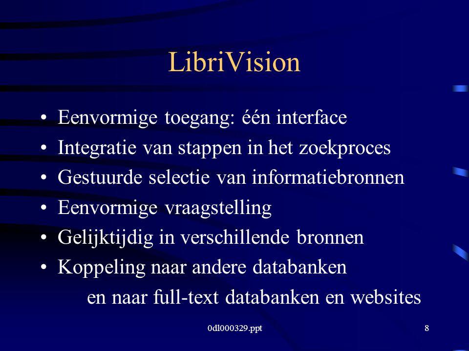 0dl000329.ppt8 LibriVision Eenvormige toegang: één interface Integratie van stappen in het zoekproces Gestuurde selectie van informatiebronnen Eenvormige vraagstelling Gelijktijdig in verschillende bronnen Koppeling naar andere databanken en naar full-text databanken en websites