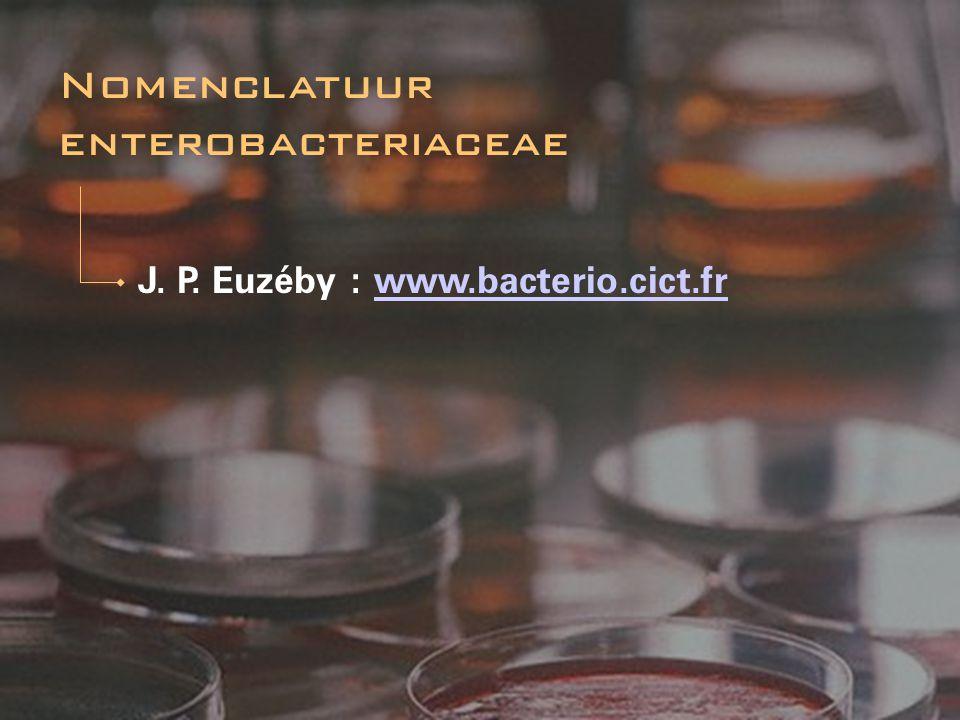 J. P. Euzéby : www.bacterio.cict.frwww.bacterio.cict.fr Nomenclatuur enterobacteriaceae
