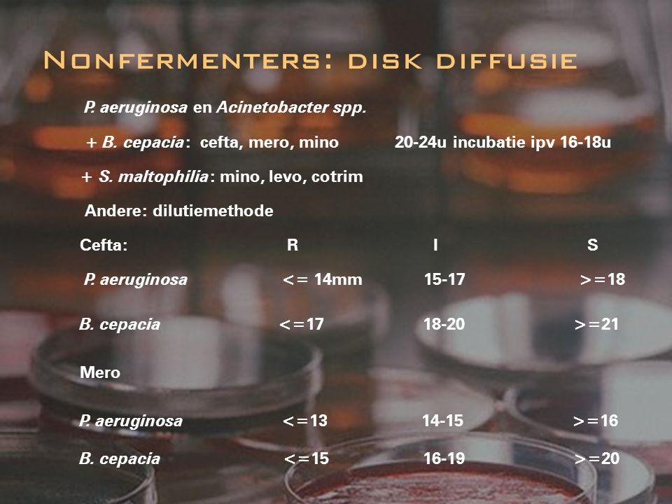 P. aeruginosa en Acinetobacter spp. + B. cepacia : cefta, mero, mino 20-24u incubatie ipv 16-18u + S. maltophilia : mino, levo, cotrim Andere: dilutie