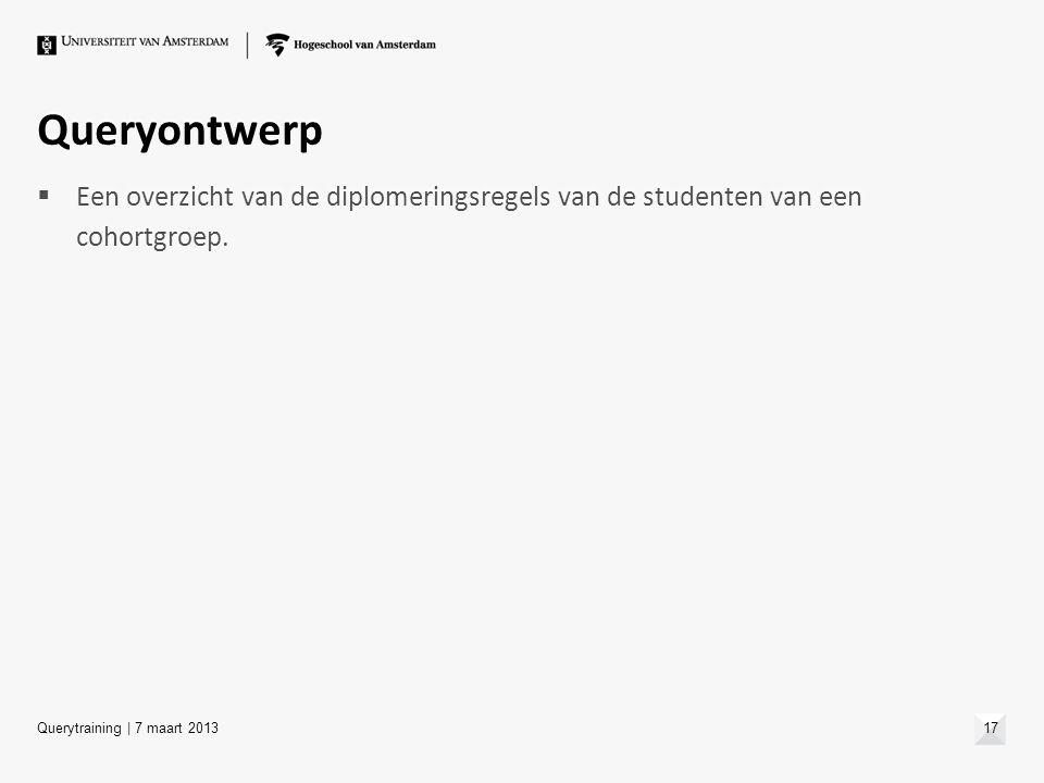 Queryontwerp  Een overzicht van de diplomeringsregels van de studenten van een cohortgroep. Querytraining | 7 maart 201317