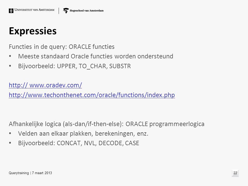Expressies Functies in de query: ORACLE functies Meeste standaard Oracle functies worden ondersteund Bijvoorbeeld: UPPER, TO_CHAR, SUBSTR http:// www.