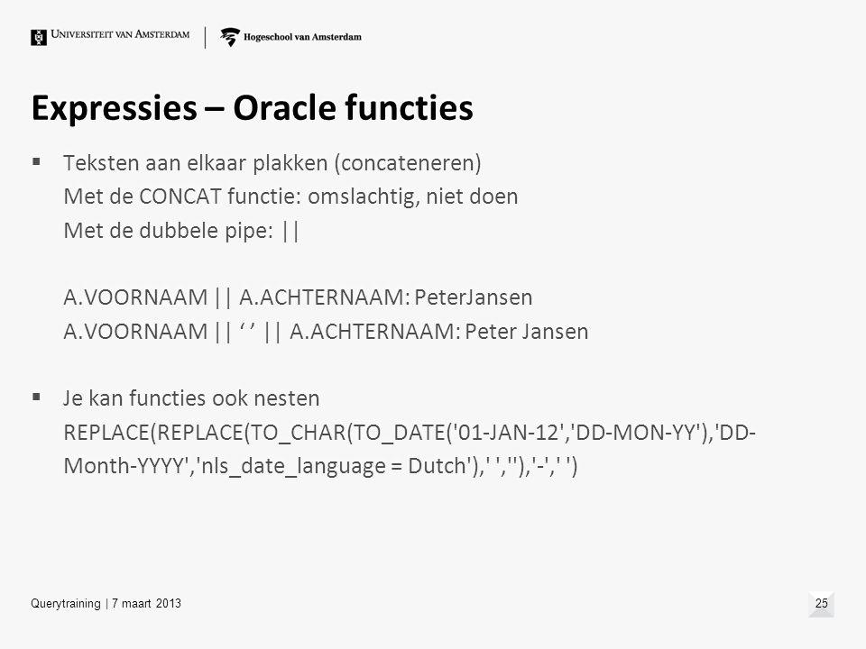 Expressies – Oracle functies  Teksten aan elkaar plakken (concateneren) Met de CONCAT functie: omslachtig, niet doen Met de dubbele pipe: || A.VOORNA