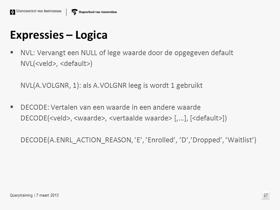 Expressies – Logica  NVL: Vervangt een NULL of lege waarde door de opgegeven default NVL(, ) NVL(A.VOLGNR, 1): als A.VOLGNR leeg is wordt 1 gebruikt
