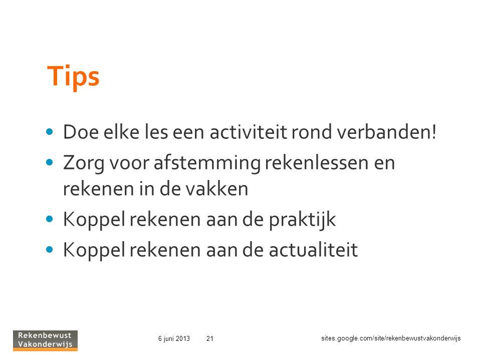 sites.google.com/site/rekenbewustvakonderwijs 6 juni 201321 Tips Doe elke les een activiteit rond verbanden! Zorg voor afstemming rekenlessen en reken