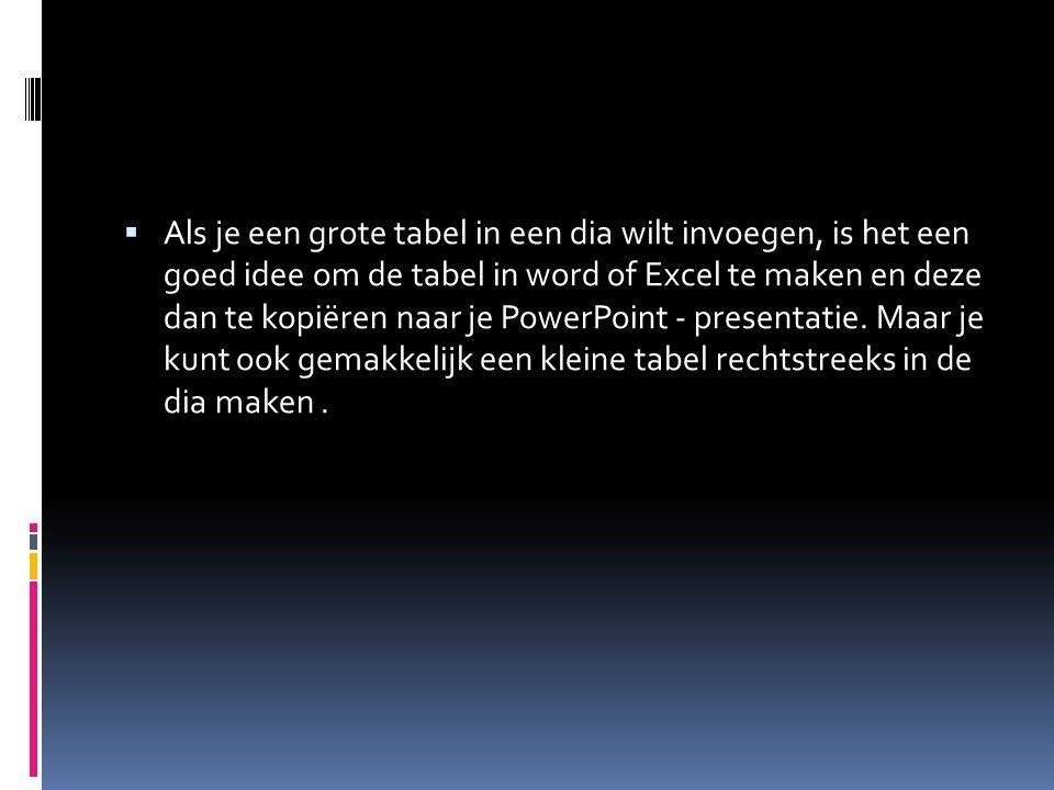  Als je een grote tabel in een dia wilt invoegen, is het een goed idee om de tabel in word of Excel te maken en deze dan te kopiëren naar je PowerPoint - presentatie.