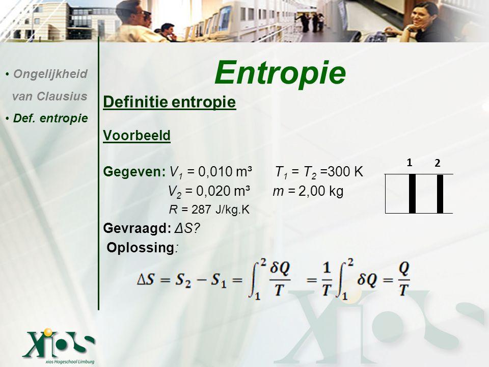 Definitie entropie Voorbeeld Gegeven: V 1 = 0,010 m³ T 1 = T 2 =300 K V 2 = 0,020 m³ m = 2,00 kg R = 287 J/kg.K Gevraagd: ΔS? Oplossing: Entropie Onge