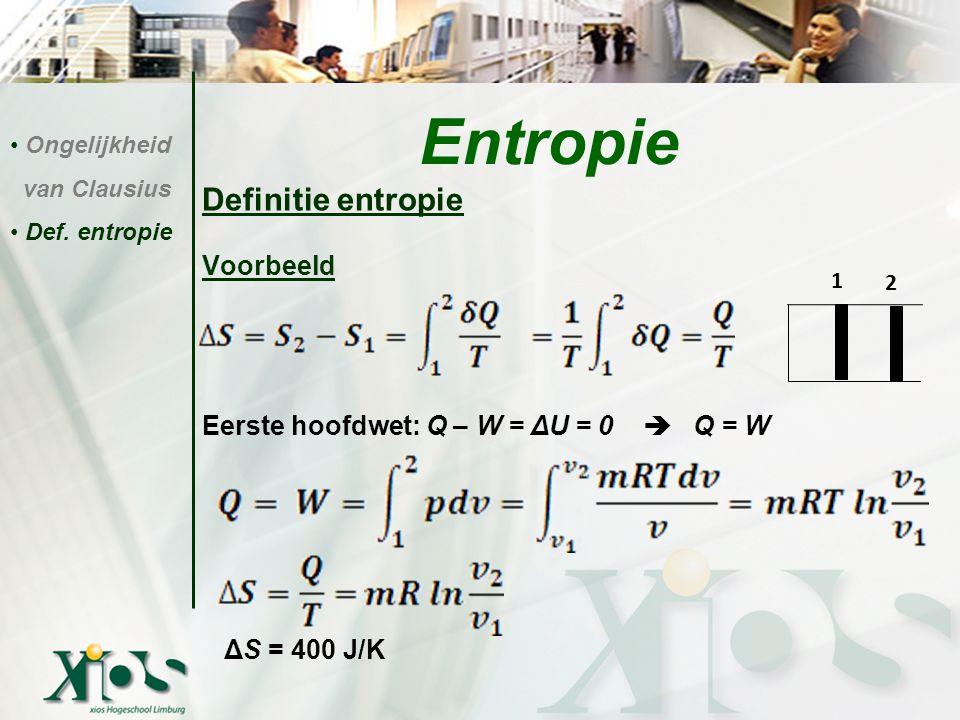 Definitie entropie Voorbeeld Eerste hoofdwet: Q – W = ΔU = 0  Q = W ΔS = 400 J/K Entropie Ongelijkheid van Clausius Def. entropie 1 2