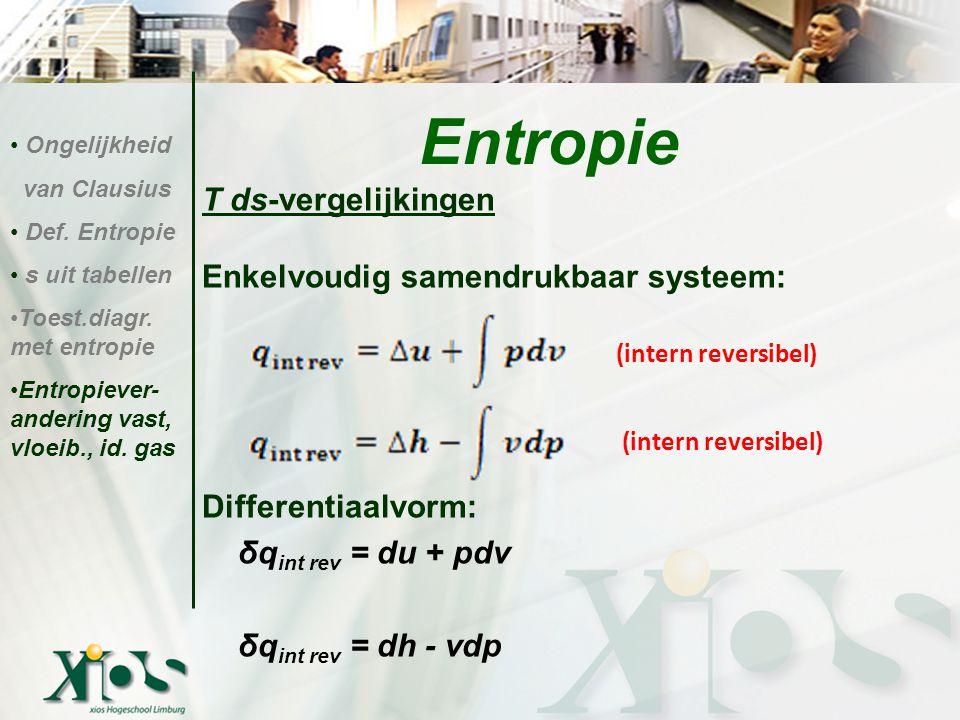 T ds-vergelijkingen Enkelvoudig samendrukbaar systeem: Differentiaalvorm: δq int rev = du + pdv δq int rev = dh - vdp Entropie Ongelijkheid van Clausi