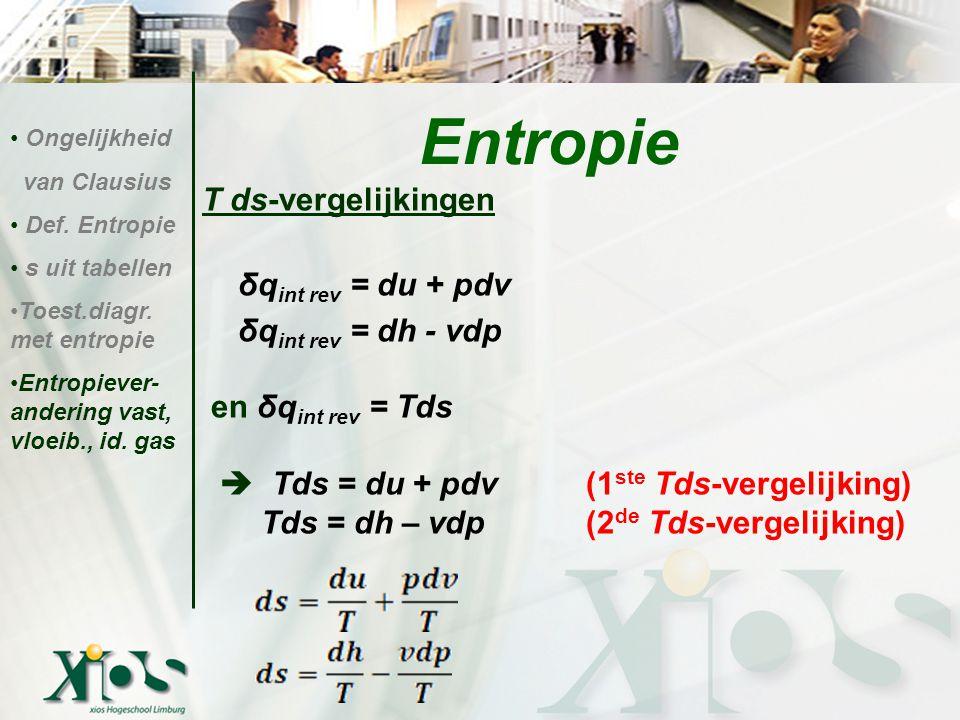 T ds-vergelijkingen δq int rev = du + pdv δq int rev = dh - vdp en δq int rev = Tds  Tds = du + pdv(1 ste Tds-vergelijking) Tds = dh – vdp(2 de Tds-v