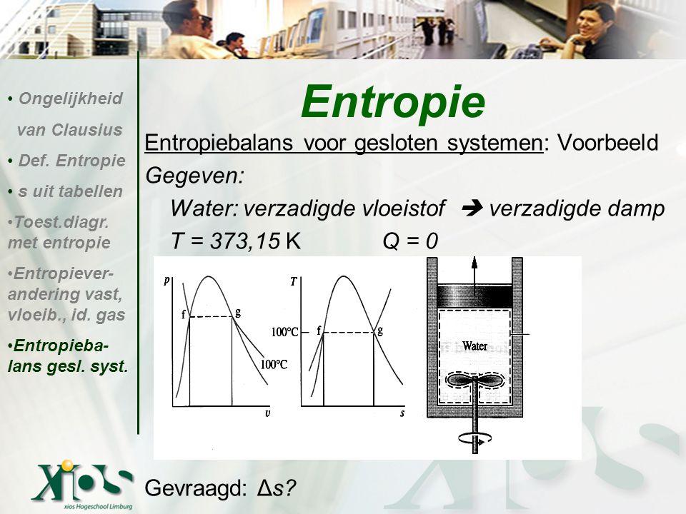 Entropiebalans voor gesloten systemen: Voorbeeld Gegeven: Water: verzadigde vloeistof  verzadigde damp T = 373,15 K Q = 0 Gevraagd: Δs? Entropie Onge