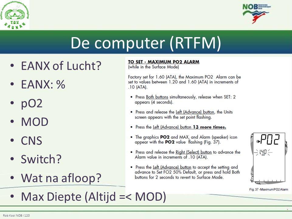 Rob Kool NOB I 120 De computer (RTFM) EANX of Lucht? EANX: % pO2 MOD CNS Switch? Wat na afloop? Max Diepte (Altijd =< MOD)