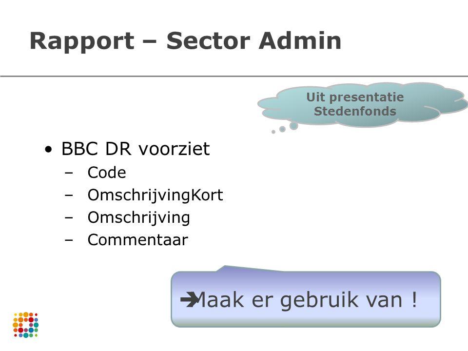 Rapport – Sector Admin BBC DR voorziet –Code –OmschrijvingKort –Omschrijving –Commentaar  Maak er gebruik van ! Uit presentatie Stedenfonds