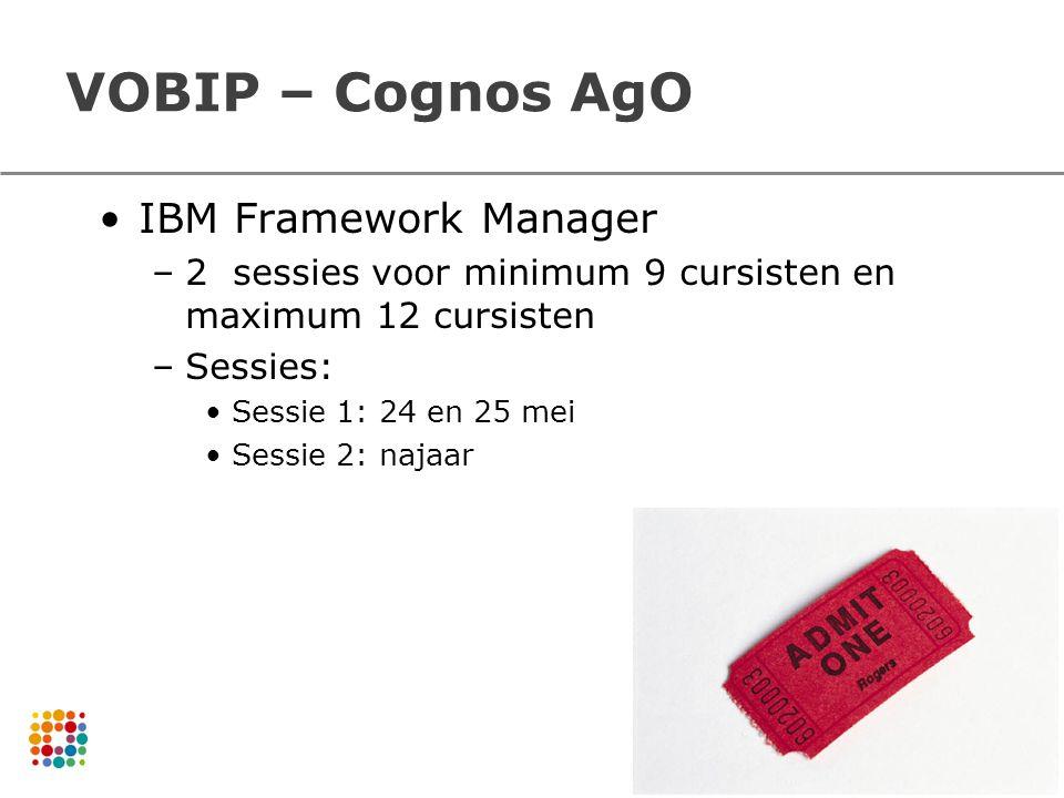 VOBIP – Cognos AgO IBM Framework Manager –2 sessies voor minimum 9 cursisten en maximum 12 cursisten –Sessies: Sessie 1: 24 en 25 mei Sessie 2: najaar