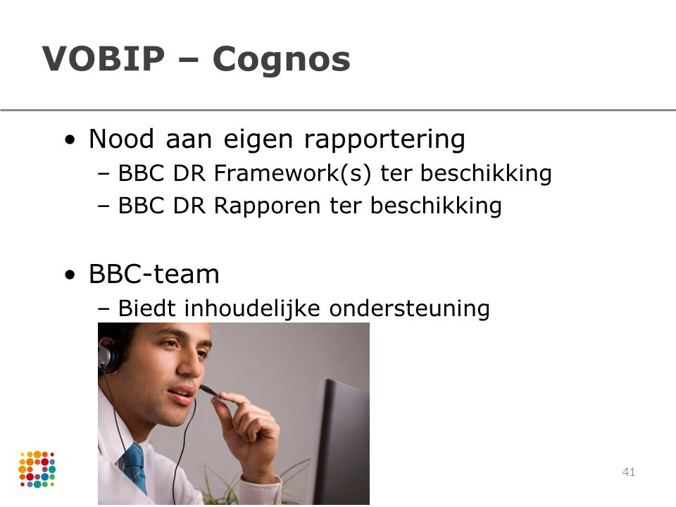 VOBIP – Cognos Nood aan eigen rapportering –BBC DR Framework(s) ter beschikking –BBC DR Rapporen ter beschikking BBC-team –Biedt inhoudelijke ondersteuning 41