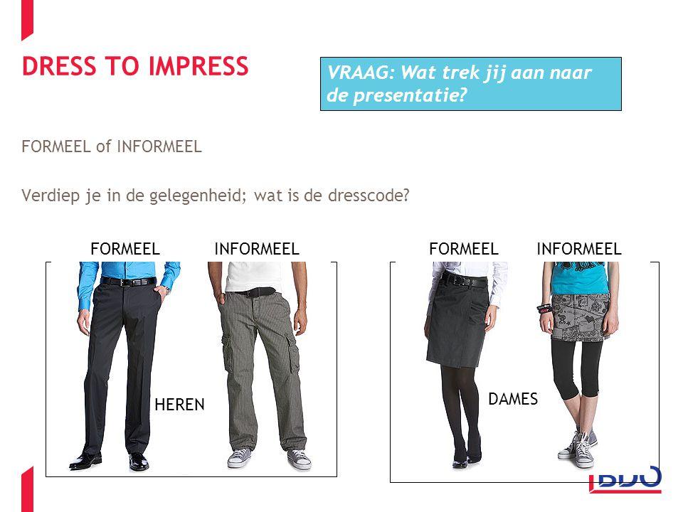 DRESS TO IMPRESS FORMEEL of INFORMEEL Verdiep je in de gelegenheid; wat is de dresscode? HEREN DAMES FORMEELINFORMEELFORMEELINFORMEEL VRAAG: Wat trek