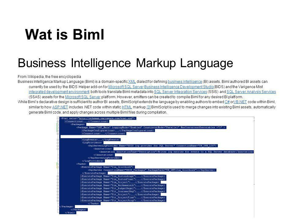 Wat is Biml Business Intelligence Markup Language From Wikipedia, the free encyclopedia Business Intelligence Markup Language (Biml) is a domain-specific XML dialect for defining business intelligence (BI) assets.