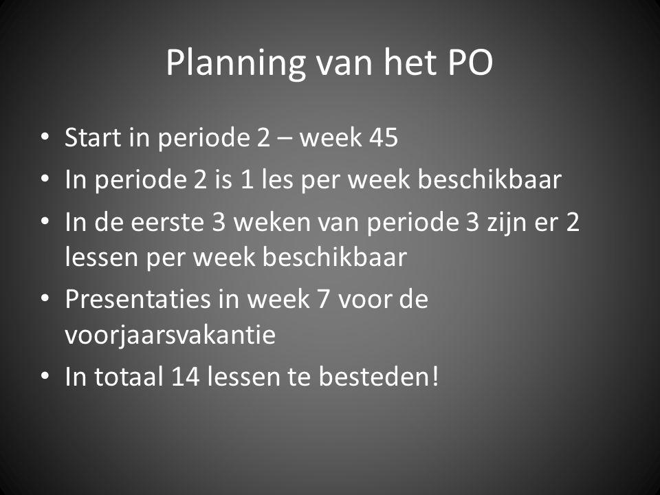 Planning van het PO Start in periode 2 – week 45 In periode 2 is 1 les per week beschikbaar In de eerste 3 weken van periode 3 zijn er 2 lessen per week beschikbaar Presentaties in week 7 voor de voorjaarsvakantie In totaal 14 lessen te besteden!