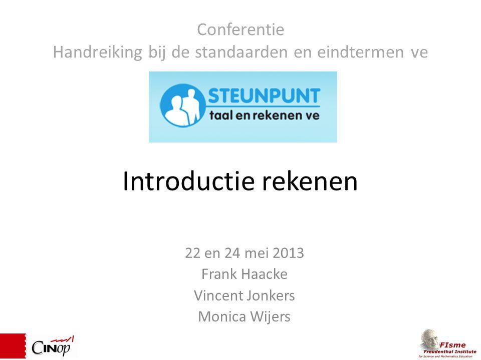 Introductie rekenen 22 en 24 mei 2013 Frank Haacke Vincent Jonkers Monica Wijers Conferentie Handreiking bij de standaarden en eindtermen ve