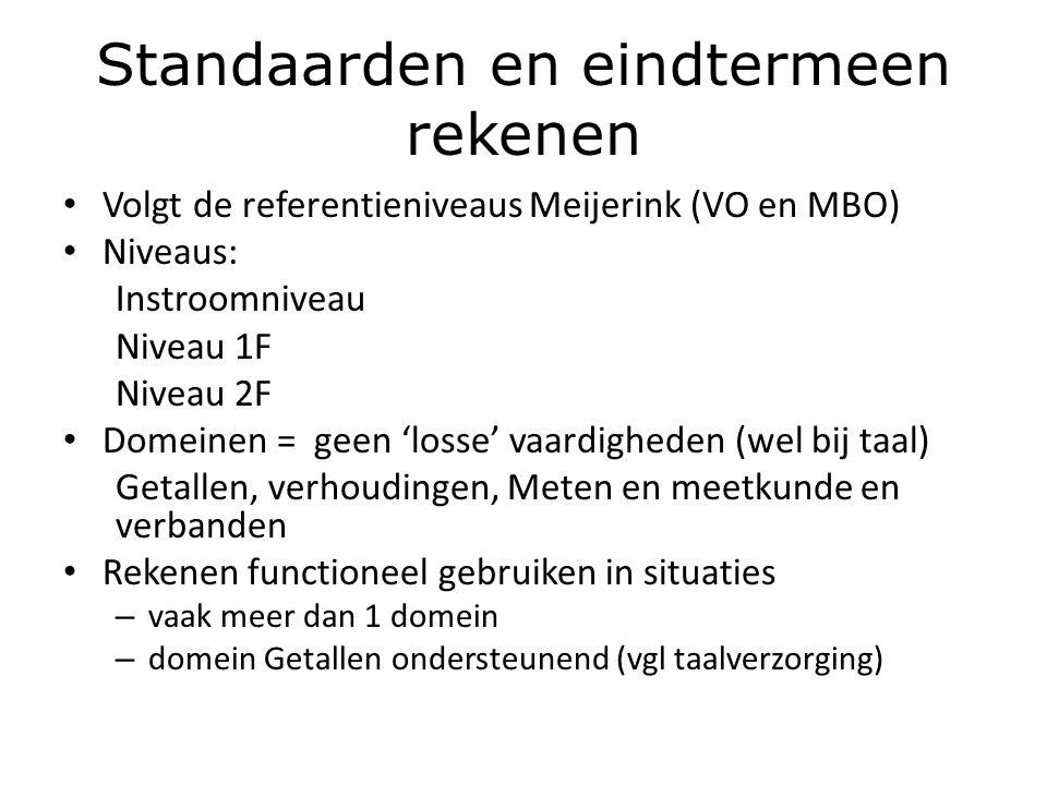 Standaarden en eindtermeen rekenen Volgt de referentieniveaus Meijerink (VO en MBO) Niveaus: Instroomniveau Niveau 1F Niveau 2F Domeinen = geen 'losse' vaardigheden (wel bij taal) Getallen, verhoudingen, Meten en meetkunde en verbanden Rekenen functioneel gebruiken in situaties – vaak meer dan 1 domein – domein Getallen ondersteunend (vgl taalverzorging)