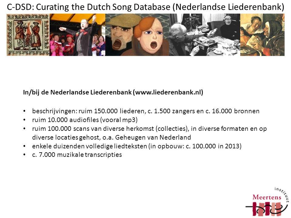 C-DSD: Curating the Dutch Song Database (Nederlandse Liederenbank) Bron = boek, blaadje, audio, klok, … Lied = lied zoals het voorkomt in een bron Zanger = uitvoerende van een opname Zeer divers materiaal, vocaal/instrumentaal, van 14e tot 21e eeuw, verschillende dragers, vaak incompleet of informatiearm overgeleverd Bijna niets geldt voor alles: Een lied bevat altijd een liedid en een bronid, de rest is optioneel, c.
