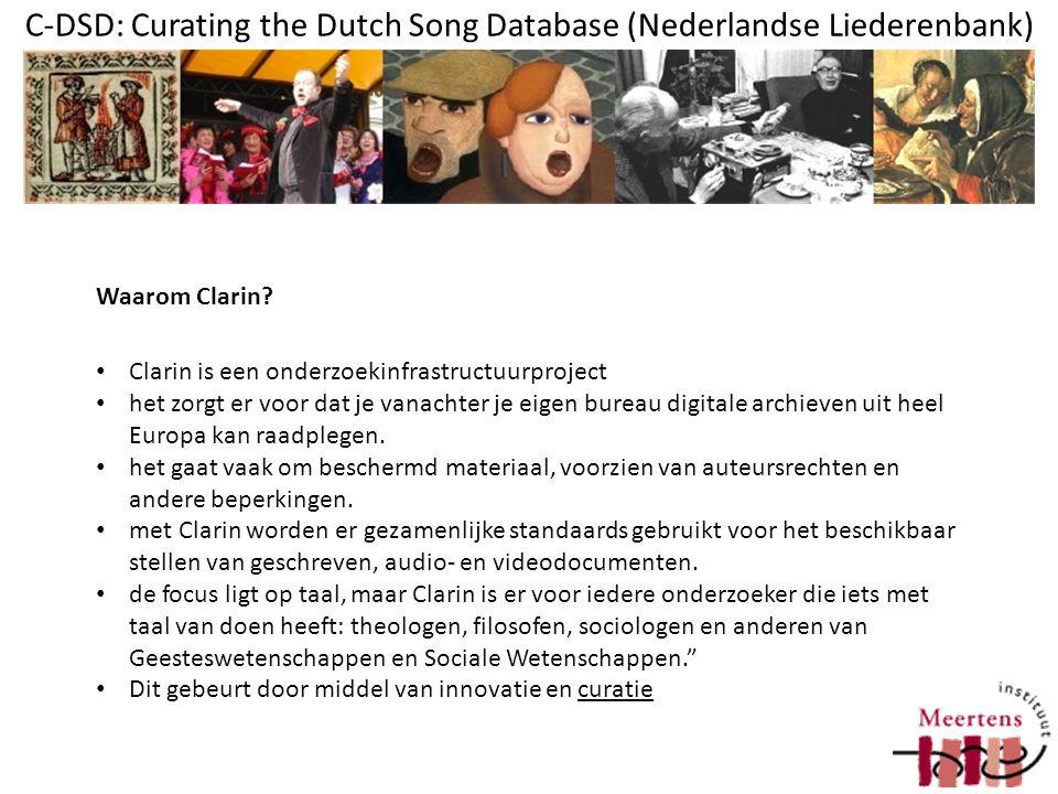 C-DSD: Curating the Dutch Song Database (Nederlandse Liederenbank) beschikbaar stellen van data migreren naar uitwisselbare formaten online beschikbaar stellen in leesbare formaten (CMDI, DC) online beschikbaar stellen in een centrale zoekmachine archiveren van data duurzaam online beschikbaar stellen m.b.v.