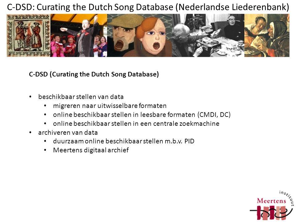 C-DSD: Curating the Dutch Song Database (Nederlandse Liederenbank) scripts om data uit de MySQL-liederenbank (relationeel) om te zetten naar XML volgens CLARIN Metadata Infrastructure-principes Resources onderbrengen in digitaal archief; hiervan CMDIfiles genereren PID-handles opvragen Op basis van CMDI: DC Genereren schema Elementen uit het schema koppelen aan Clarin component registry Elementen uit CCR koppelen aan ISOcat (data categorie register) C-DSD - stappen