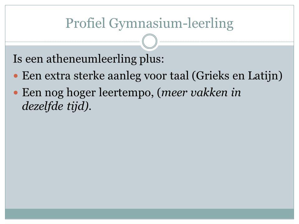 Profiel Gymnasium-leerling Is een atheneumleerling plus: Een extra sterke aanleg voor taal (Grieks en Latijn) Een nog hoger leertempo, (meer vakken in dezelfde tijd).