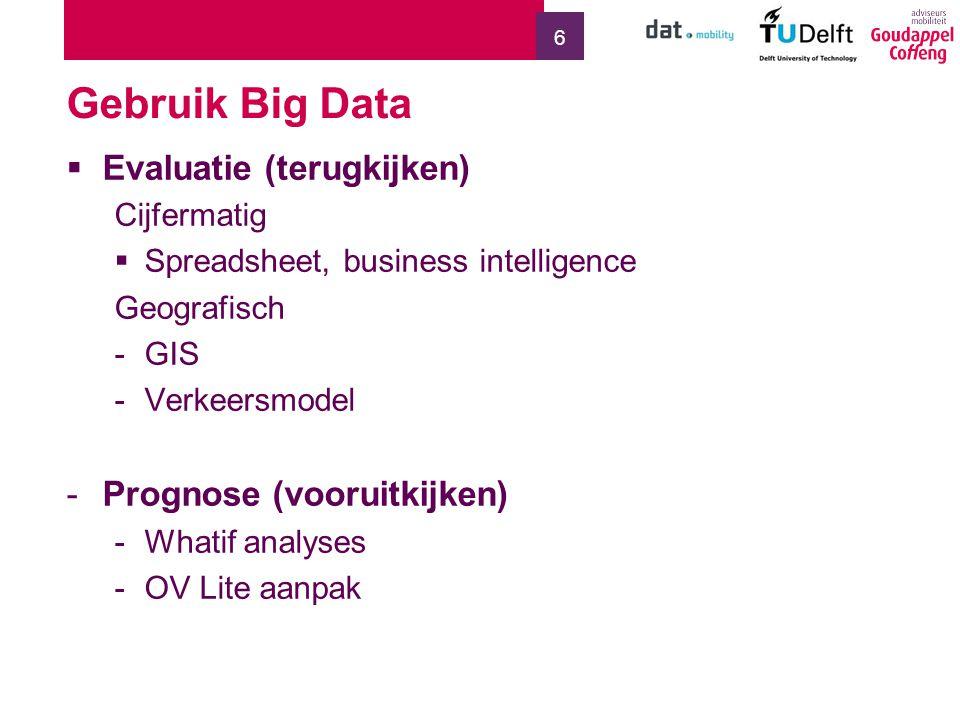 6 Gebruik Big Data  Evaluatie (terugkijken) Cijfermatig  Spreadsheet, business intelligence Geografisch -GIS -Verkeersmodel -Prognose (vooruitkijken