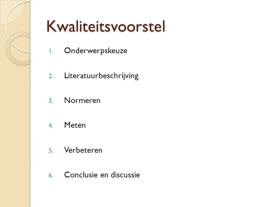 Kwaliteitsvoorstel 1. Onderwerpskeuze 2. Literatuurbeschrijving 3. Normeren 4. Meten 5. Verbeteren 6. Conclusie en discussie